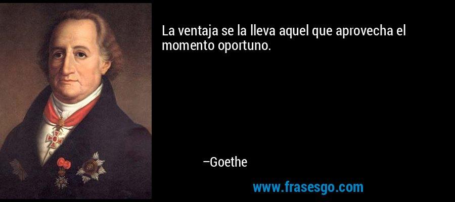 La ventaja se la lleva aquel que aprovecha el momento oportuno. – Goethe