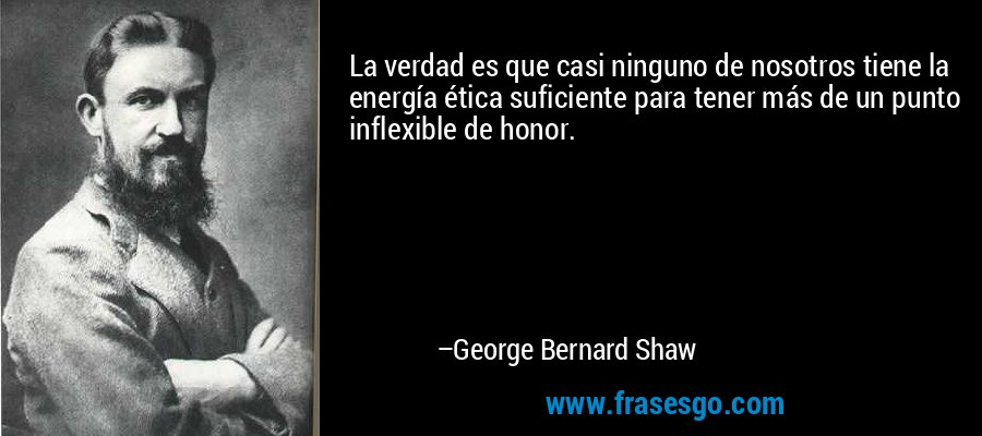 La verdad es que casi ninguno de nosotros tiene la energía ética suficiente para tener más de un punto inflexible de honor. – George Bernard Shaw