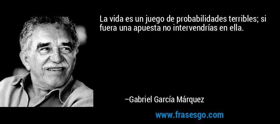 La vida es un juego de probabilidades terribles; si fuera una apuesta no intervendrías en ella. – Gabriel García Márquez