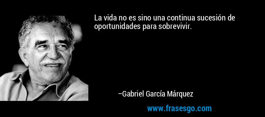 La vida no es sino una continua sucesión de oportunidades para sobrevivir. – Gabriel García Márquez