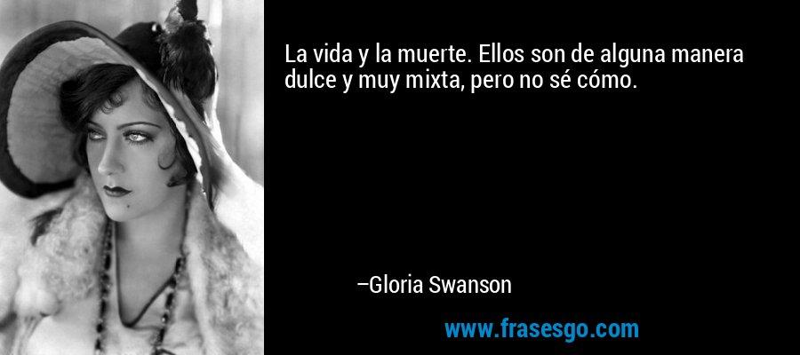 La vida y la muerte. Ellos son de alguna manera dulce y muy mixta, pero no sé cómo. – Gloria Swanson