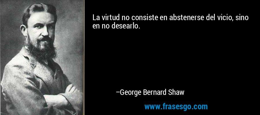La virtud no consiste en abstenerse del vicio, sino en no desearlo. – George Bernard Shaw