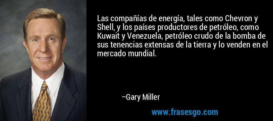 Las compañías de energía, tales como Chevron y Shell, y los países productores de petróleo, como Kuwait y Venezuela, petróleo crudo de la bomba de sus tenencias extensas de la tierra y lo venden en el mercado mundial. – Gary Miller