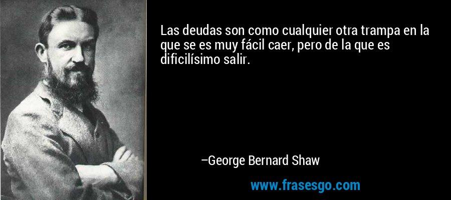 Las deudas son como cualquier otra trampa en la que se es muy fácil caer, pero de la que es dificilísimo salir. – George Bernard Shaw