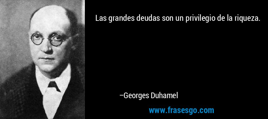 Las grandes deudas son un privilegio de la riqueza. – Georges Duhamel