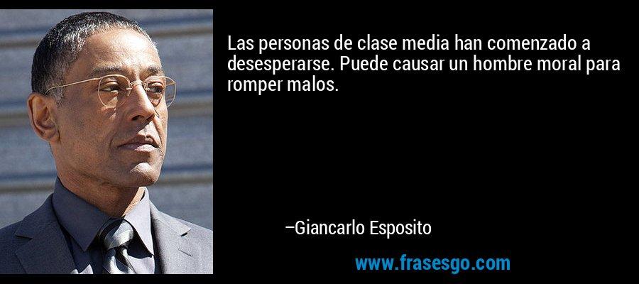 Las personas de clase media han comenzado a desesperarse. Puede causar un hombre moral para romper malos. – Giancarlo Esposito