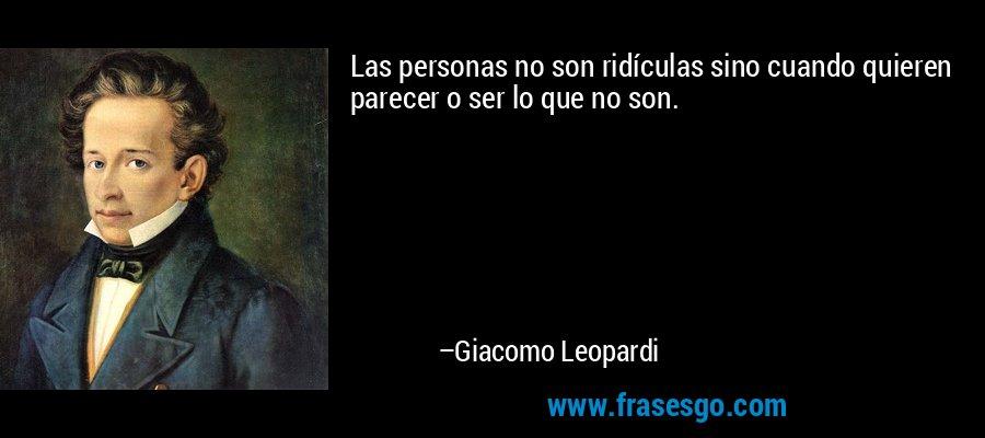 Las personas no son ridículas sino cuando quieren parecer o ser lo que no son. – Giacomo Leopardi