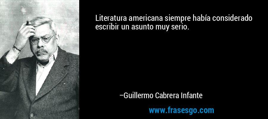 Literatura americana siempre había considerado escribir un asunto muy serio. – Guillermo Cabrera Infante