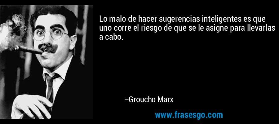 Lo malo de hacer sugerencias inteligentes es que uno corre el riesgo de que se le asigne para llevarlas a cabo. – Groucho Marx