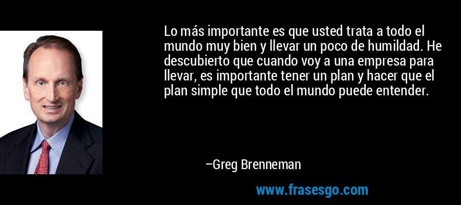 Lo más importante es que usted trata a todo el mundo muy bien y llevar un poco de humildad. He descubierto que cuando voy a una empresa para llevar, es importante tener un plan y hacer que el plan simple que todo el mundo puede entender. – Greg Brenneman