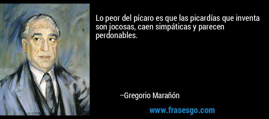 Lo peor del pícaro es que las picardías que inventa son jocosas, caen simpáticas y parecen perdonables. – Gregorio Marañón