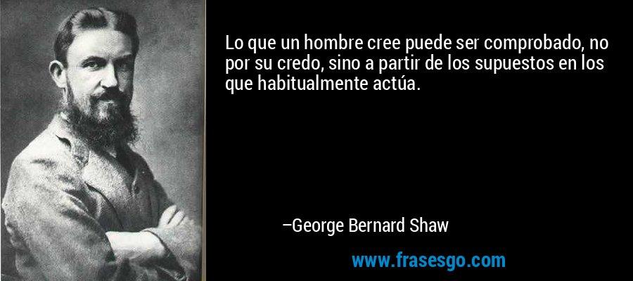 Lo que un hombre cree puede ser comprobado, no por su credo, sino a partir de los supuestos en los que habitualmente actúa. – George Bernard Shaw