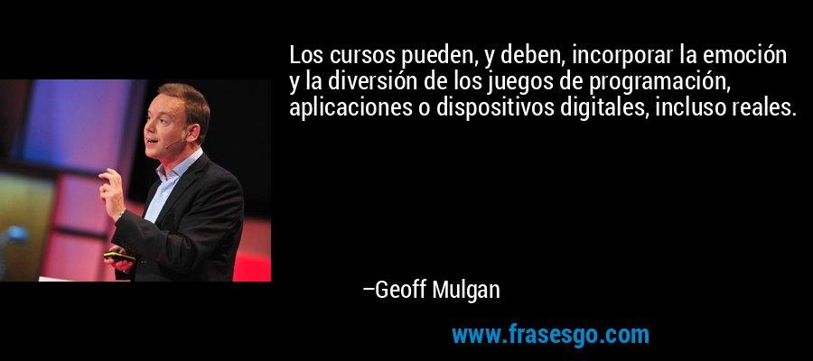 Los cursos pueden, y deben, incorporar la emoción y la diversión de los juegos de programación, aplicaciones o dispositivos digitales, incluso reales. – Geoff Mulgan