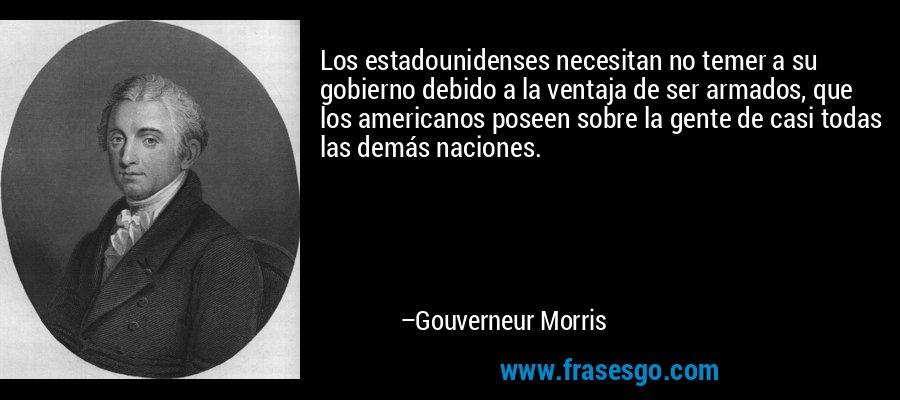 Los estadounidenses necesitan no temer a su gobierno debido a la ventaja de ser armados, que los americanos poseen sobre la gente de casi todas las demás naciones. – Gouverneur Morris