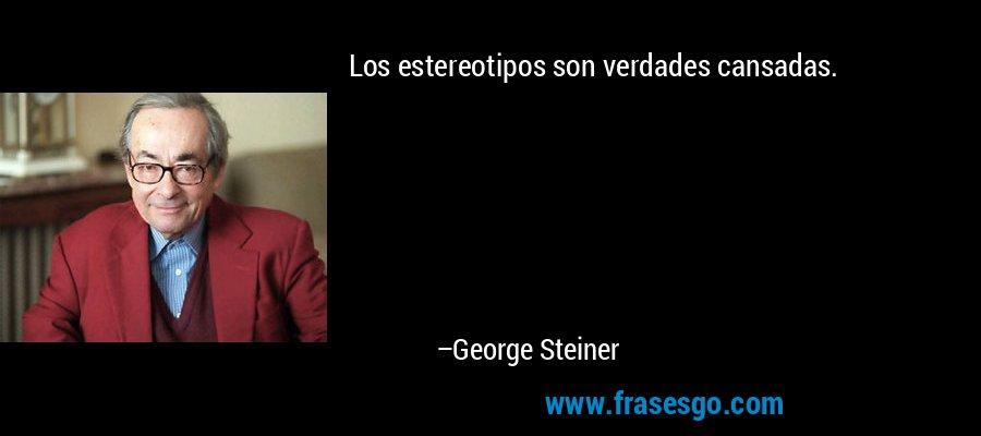 Los estereotipos son verdades cansadas. – George Steiner