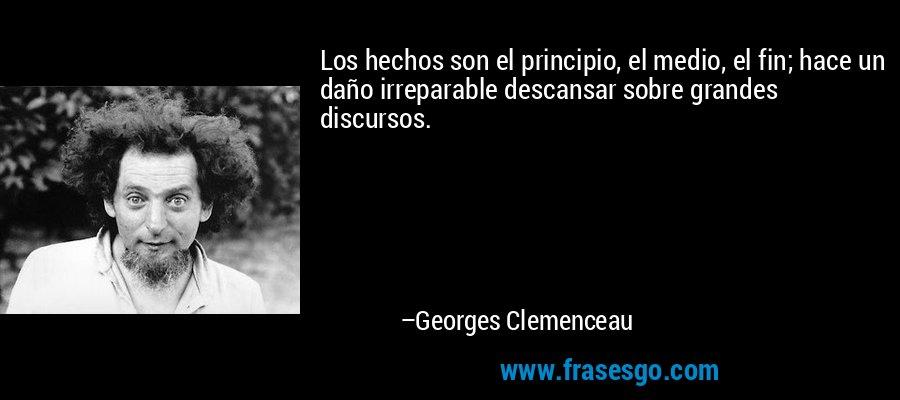 Los hechos son el principio, el medio, el fin; hace un daño irreparable descansar sobre grandes discursos. – Georges Clemenceau
