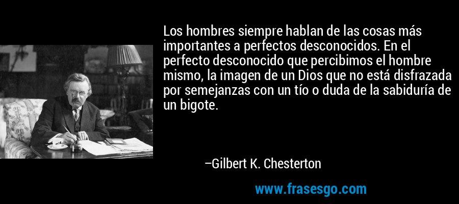 Los hombres siempre hablan de las cosas más importantes a perfectos desconocidos. En el perfecto desconocido que percibimos el hombre mismo, la imagen de un Dios que no está disfrazada por semejanzas con un tío o duda de la sabiduría de un bigote. – Gilbert K. Chesterton