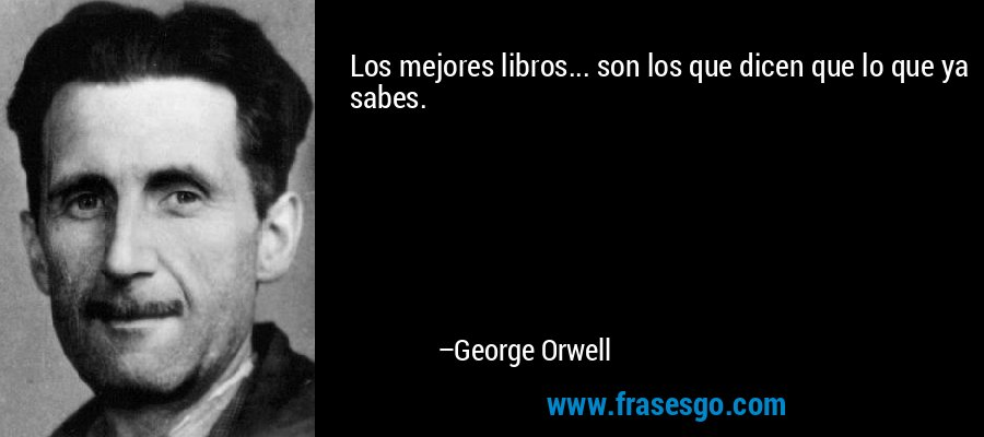 Los mejores libros... son los que dicen que lo que ya sabes. – George Orwell