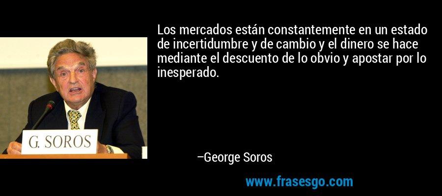 Los mercados están constantemente en un estado de incertidumbre y de cambio y el dinero se hace mediante el descuento de lo obvio y apostar por lo inesperado. – George Soros