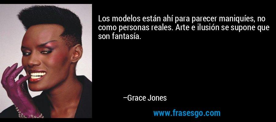Los modelos están ahí para parecer maniquíes, no como personas reales. Arte e ilusión se supone que son fantasía. – Grace Jones