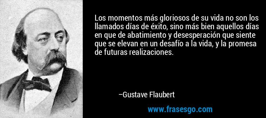 Los momentos más gloriosos de su vida no son los llamados días de éxito, sino más bien aquellos días en que de abatimiento y desesperación que siente que se elevan en un desafío a la vida, y la promesa de futuras realizaciones. – Gustave Flaubert