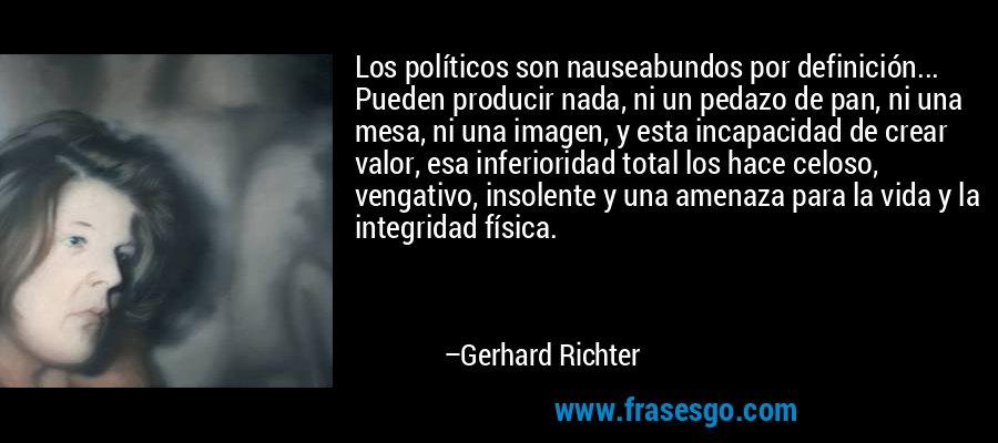 Los políticos son nauseabundos por definición... Pueden producir nada, ni un pedazo de pan, ni una mesa, ni una imagen, y esta incapacidad de crear valor, esa inferioridad total los hace celoso, vengativo, insolente y una amenaza para la vida y la integridad física. – Gerhard Richter