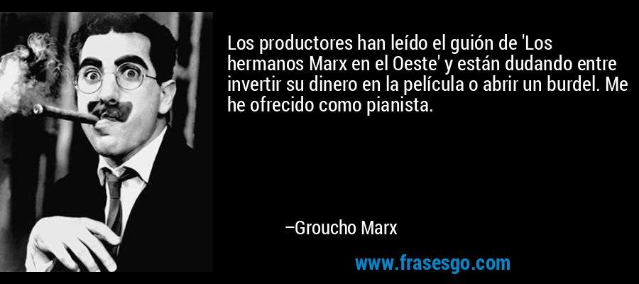 Los productores han leído el guión de 'Los hermanos Marx en el Oeste' y están dudando entre invertir su dinero en la película o abrir un burdel. Me he ofrecido como pianista. – Groucho Marx