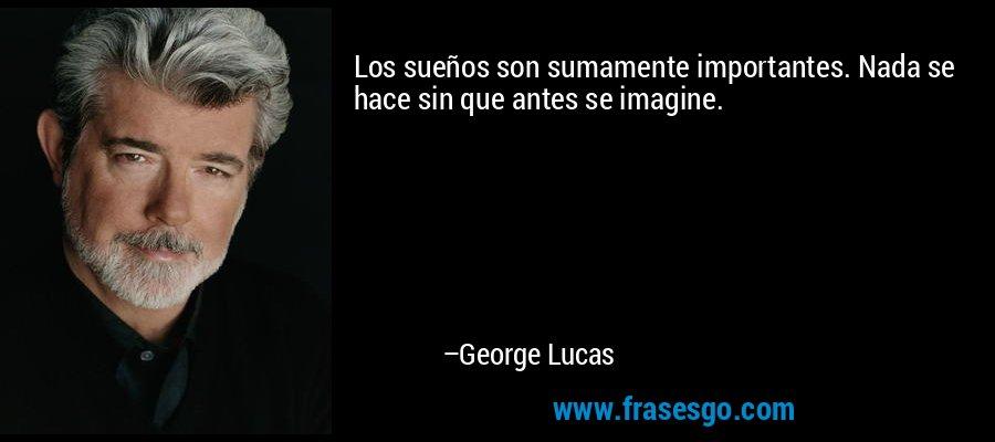 Los sueños son sumamente importantes. Nada se hace sin que antes se imagine. – George Lucas