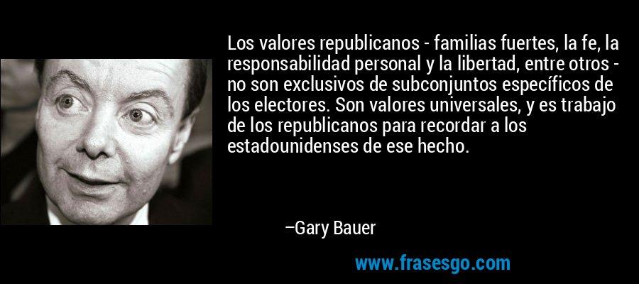 Los valores republicanos - familias fuertes, la fe, la responsabilidad personal y la libertad, entre otros - no son exclusivos de subconjuntos específicos de los electores. Son valores universales, y es trabajo de los republicanos para recordar a los estadounidenses de ese hecho. – Gary Bauer