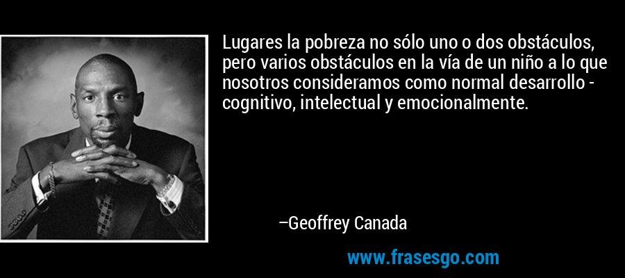 Lugares la pobreza no sólo uno o dos obstáculos, pero varios obstáculos en la vía de un niño a lo que nosotros consideramos como normal desarrollo - cognitivo, intelectual y emocionalmente. – Geoffrey Canada