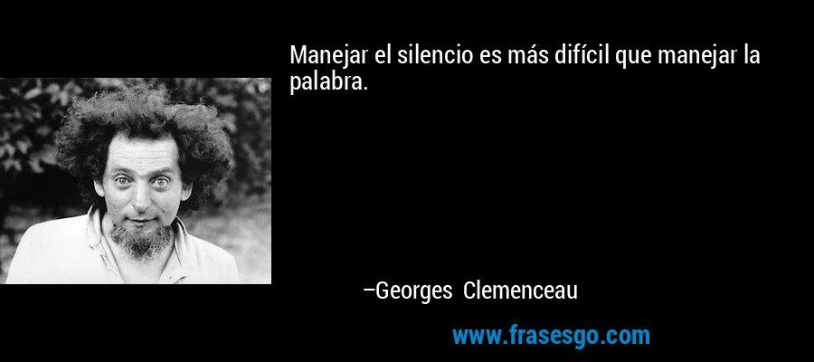 Manejar el silencio es más difícil que manejar la palabra. – Georges Clemenceau
