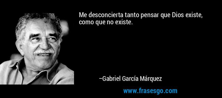 Me desconcierta tanto pensar que Dios existe, como que no existe. – Gabriel García Márquez