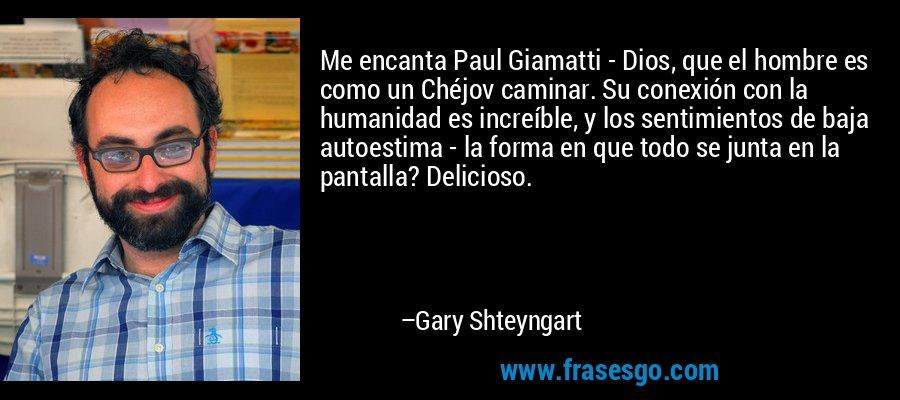 Me encanta Paul Giamatti - Dios, que el hombre es como un Chéjov caminar. Su conexión con la humanidad es increíble, y los sentimientos de baja autoestima - la forma en que todo se junta en la pantalla? Delicioso. – Gary Shteyngart