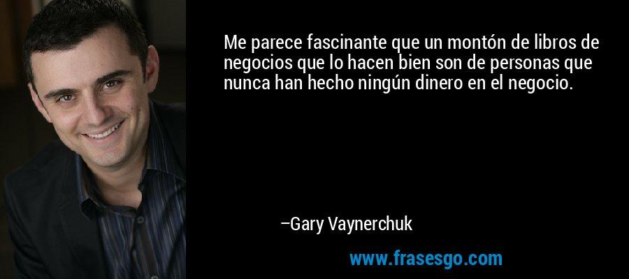 Me parece fascinante que un montón de libros de negocios que lo hacen bien son de personas que nunca han hecho ningún dinero en el negocio. – Gary Vaynerchuk