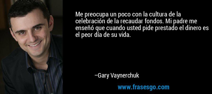 Me preocupa un poco con la cultura de la celebración de la recaudar fondos. Mi padre me enseñó que cuando usted pide prestado el dinero es el peor día de su vida. – Gary Vaynerchuk