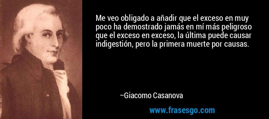 Me veo obligado a añadir que el exceso en muy poco ha demostrado jamás en mí más peligroso que el exceso en exceso, la última puede causar indigestión, pero la primera muerte por causas. – Giacomo Casanova