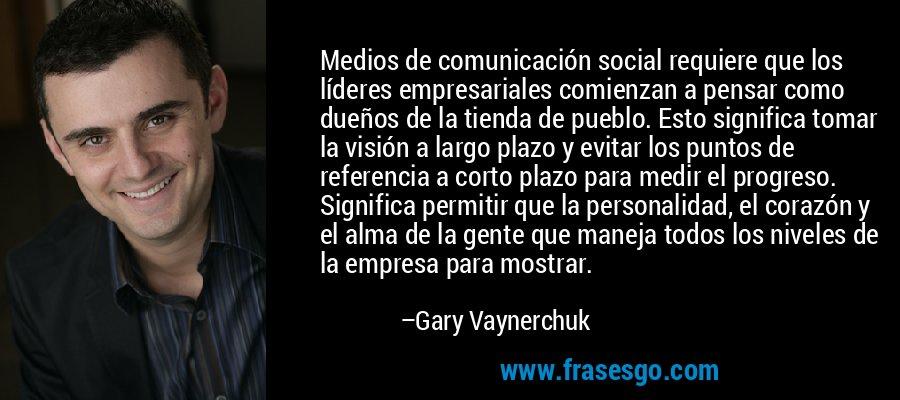 Medios de comunicación social requiere que los líderes empresariales comienzan a pensar como dueños de la tienda de pueblo. Esto significa tomar la visión a largo plazo y evitar los puntos de referencia a corto plazo para medir el progreso. Significa permitir que la personalidad, el corazón y el alma de la gente que maneja todos los niveles de la empresa para mostrar. – Gary Vaynerchuk