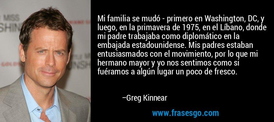 Mi familia se mudó - primero en Washington, DC, y luego, en la primavera de 1975, en el Líbano, donde mi padre trabajaba como diplomático en la embajada estadounidense. Mis padres estaban entusiasmados con el movimiento, por lo que mi hermano mayor y yo nos sentimos como si fuéramos a algún lugar un poco de fresco. – Greg Kinnear