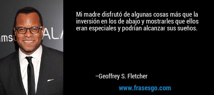 Mi madre disfrutó de algunas cosas más que la inversión en los de abajo y mostrarles que ellos eran especiales y podrían alcanzar sus sueños. – Geoffrey S. Fletcher