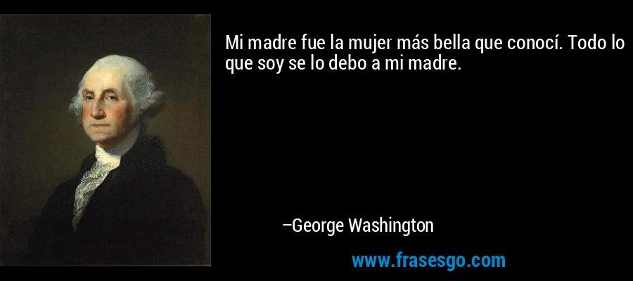 Mi madre fue la mujer más bella que conocí. Todo lo que soy se lo debo a mi madre. – George Washington