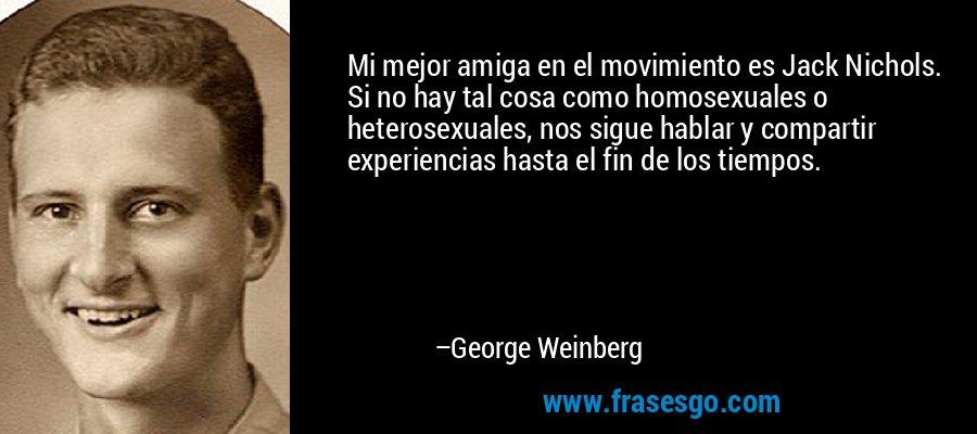 Mi mejor amiga en el movimiento es Jack Nichols. Si no hay tal cosa como homosexuales o heterosexuales, nos sigue hablar y compartir experiencias hasta el fin de los tiempos. – George Weinberg