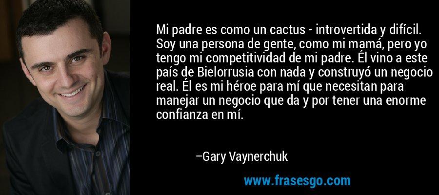 Mi padre es como un cactus - introvertida y difícil. Soy una persona de gente, como mi mamá, pero yo tengo mi competitividad de mi padre. Él vino a este país de Bielorrusia con nada y construyó un negocio real. Él es mi héroe para mí que necesitan para manejar un negocio que da y por tener una enorme confianza en mí. – Gary Vaynerchuk