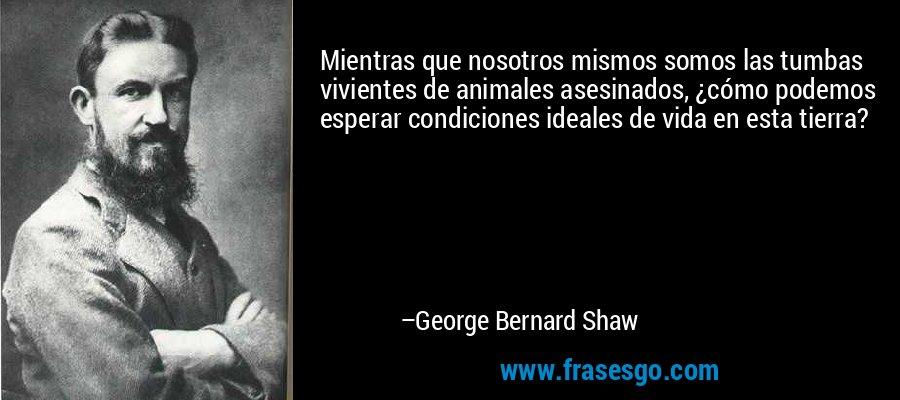 Mientras que nosotros mismos somos las tumbas vivientes de animales asesinados, ¿cómo podemos esperar condiciones ideales de vida en esta tierra? – George Bernard Shaw