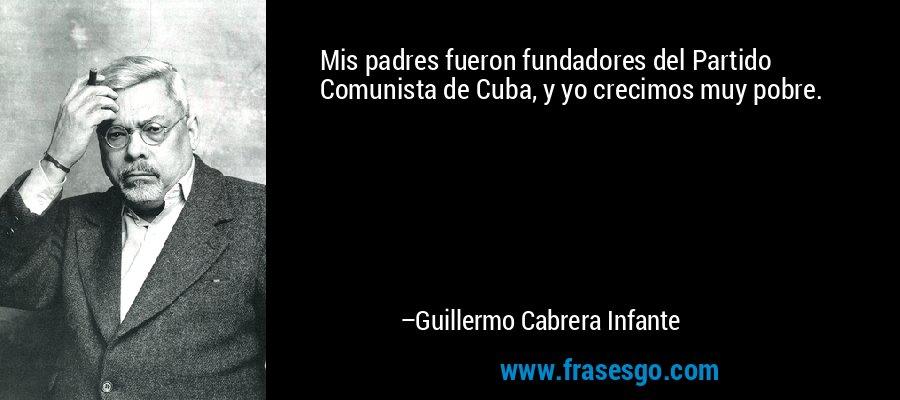 Mis padres fueron fundadores del Partido Comunista de Cuba, y yo crecimos muy pobre. – Guillermo Cabrera Infante