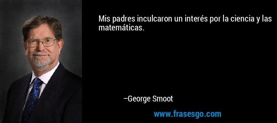 Mis padres inculcaron un interés por la ciencia y las matemáticas. – George Smoot