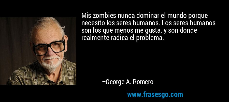 Mis zombies nunca dominar el mundo porque necesito los seres humanos. Los seres humanos son los que menos me gusta, y son donde realmente radica el problema. – George A. Romero