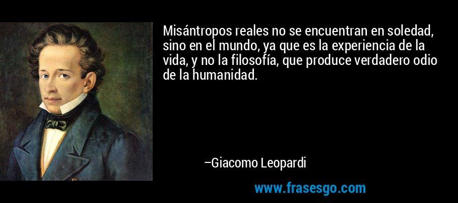 Misántropos reales no se encuentran en soledad, sino en el mundo, ya que es la experiencia de la vida, y no la filosofía, que produce verdadero odio de la humanidad. – Giacomo Leopardi