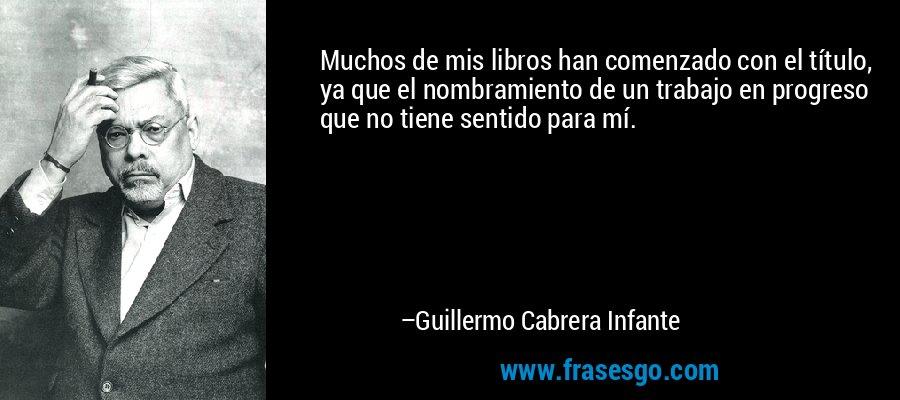 Muchos de mis libros han comenzado con el título, ya que el nombramiento de un trabajo en progreso que no tiene sentido para mí. – Guillermo Cabrera Infante