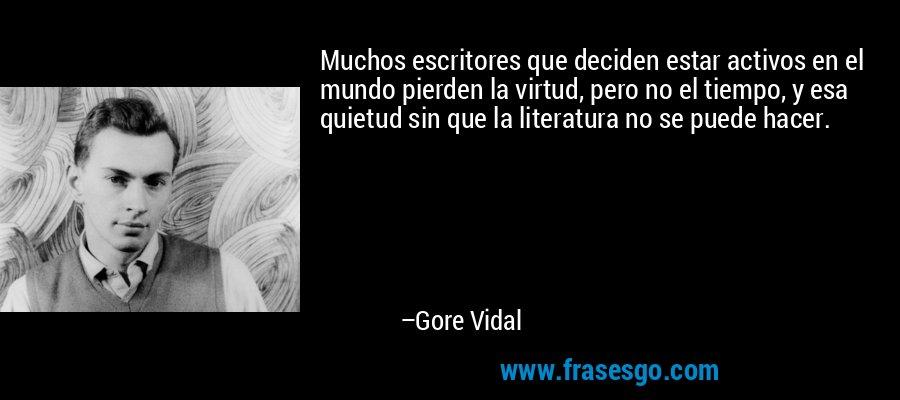 Muchos escritores que deciden estar activos en el mundo pierden la virtud, pero no el tiempo, y esa quietud sin que la literatura no se puede hacer. – Gore Vidal
