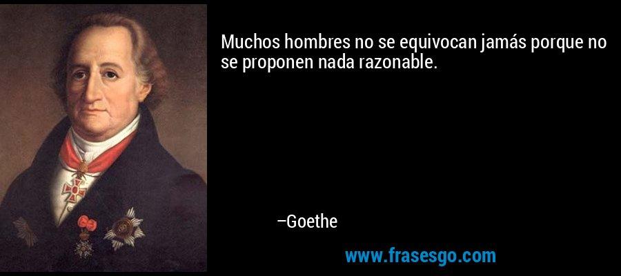 Muchos hombres no se equivocan jamás porque no se proponen nada razonable. – Goethe